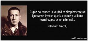 frase-el-que-no-conoce-la-verdad-es-simplemente-un-ignorante-pero-el-que-la-conoce-y-la-llama-mentira-bertolt-brecht-104645